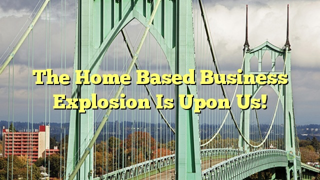 The Home Based Business Explosion Is Upon Us!